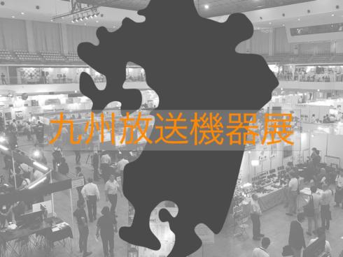 九州放送機器展2018は7/6まで開催中!